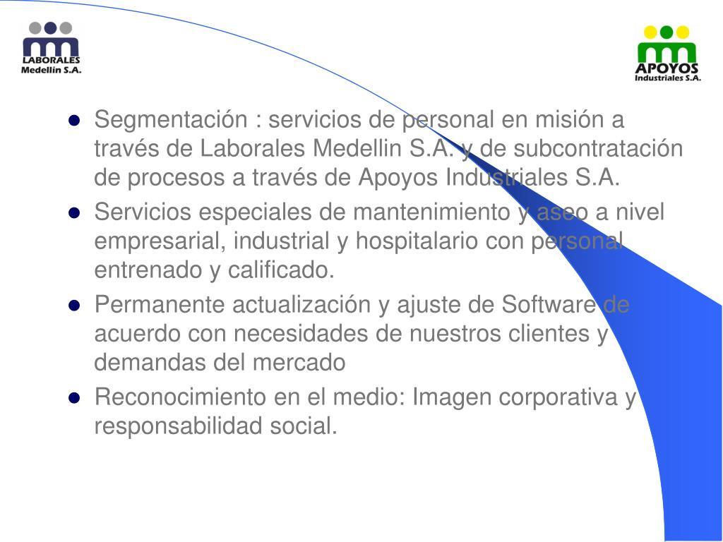 Segmentación : servicios de personal en misión a través de Laborales Medellin S.A. y de subcontratación de procesos a través de Apoyos Industriales S.A.