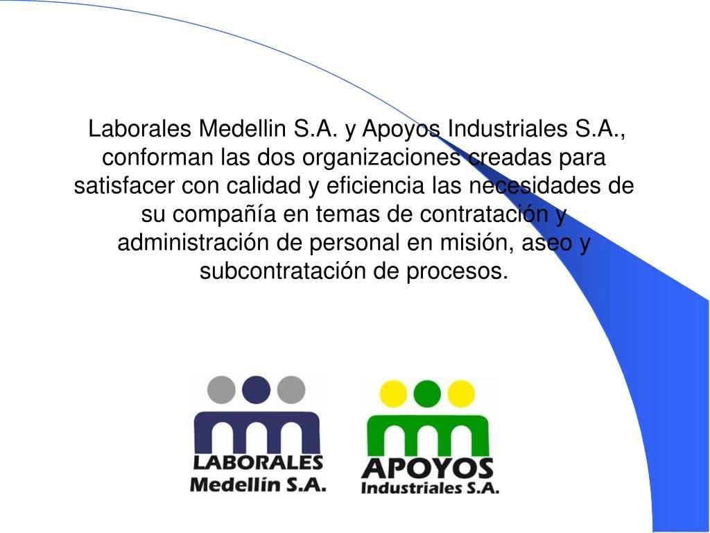 Laborales Medellin S.A. y Apoyos Industriales S.A., conforman las dos organizaciones creadas para satisfacer con calidad y eficiencia las necesidades de su compañía en temas de contratación y administración de personal en misión, aseo y subcontratación de procesos.