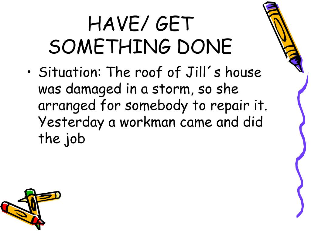 HAVE/ GET SOMETHING DONE