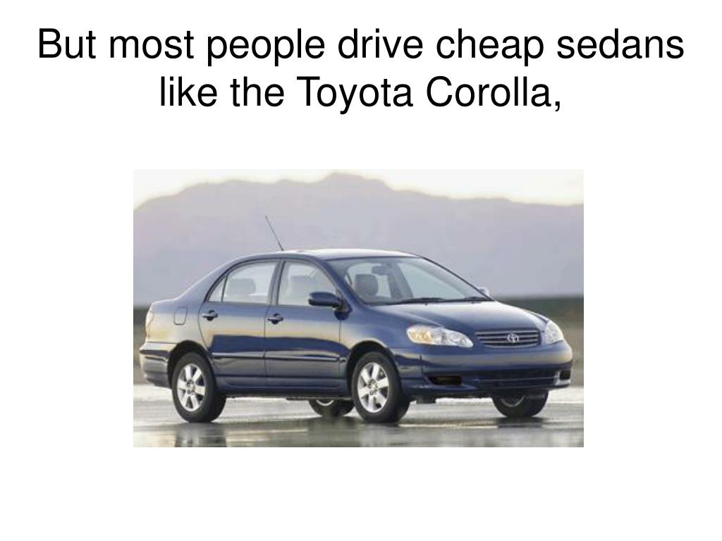 But most people drive cheap sedans like the Toyota Corolla,