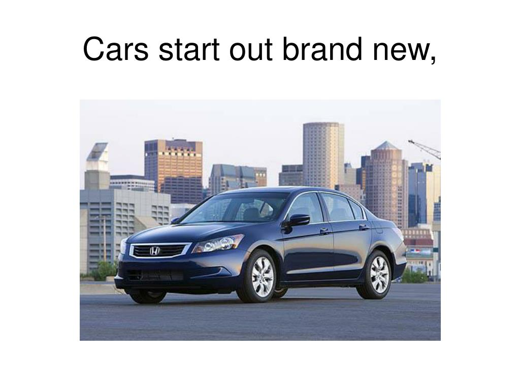 Cars start out brand new,
