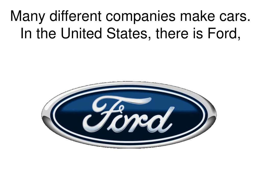 Many different companies make cars.  In the United States, there is Ford,