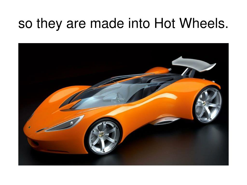 so they are made into Hot Wheels.