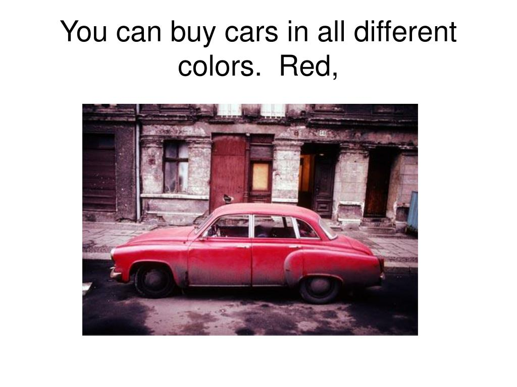 You can buy cars in all different colors.  Red,