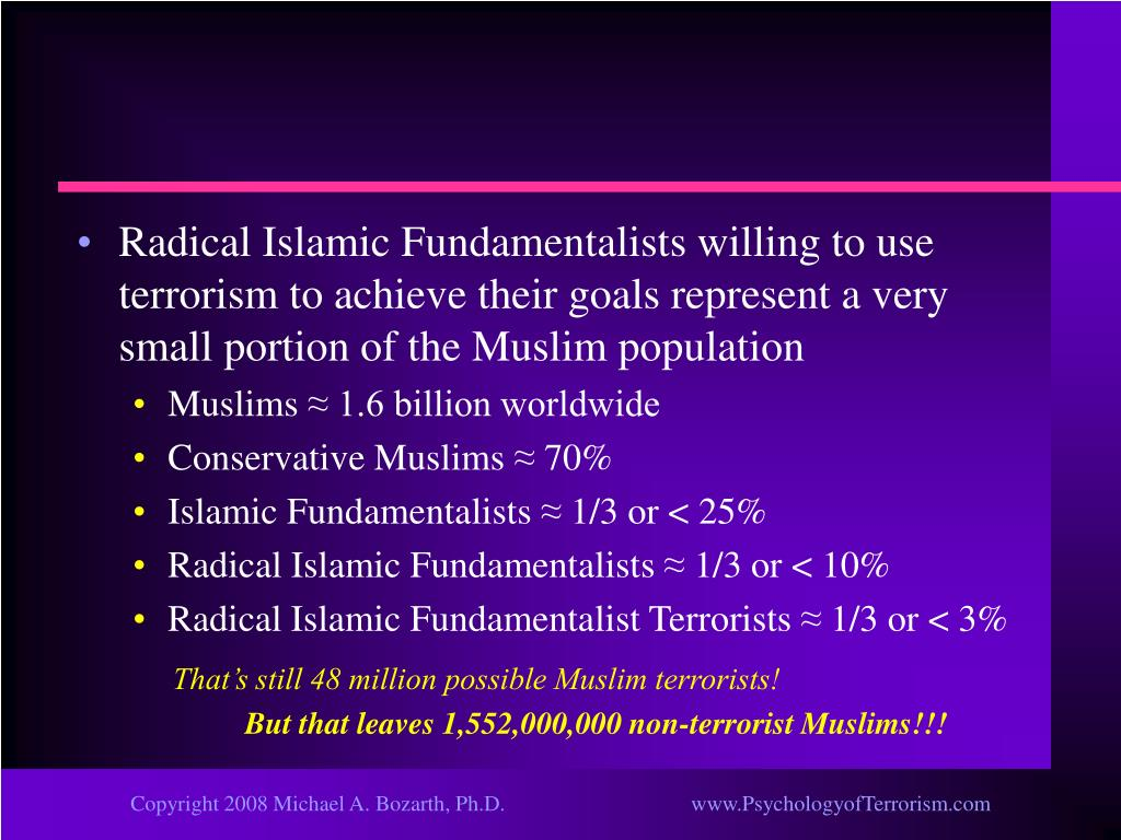 Radical Islamic Fundamentalists willing to use terrorism to achieve their goals represent a very small portion of the Muslim population