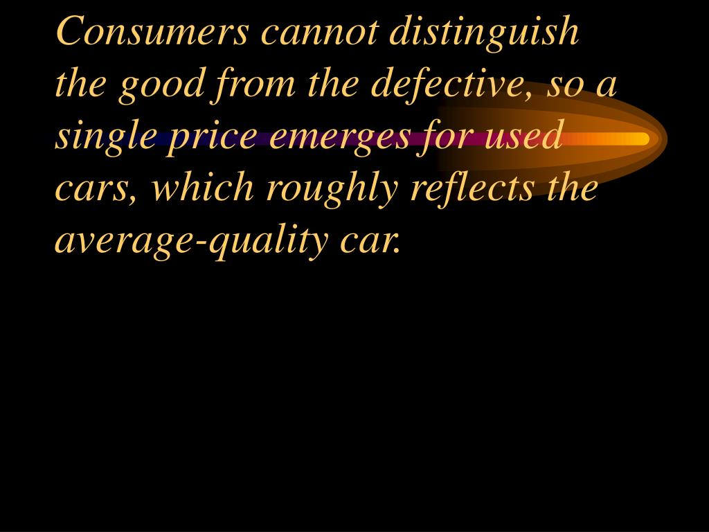 Consumers cannot distinguish the good from the defective, so a single price emerges for used cars, which roughly reflects the average-quality car.