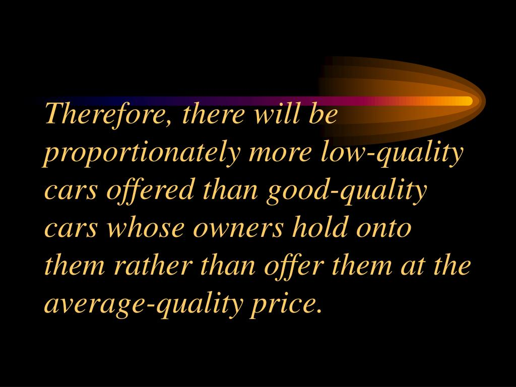 Therefore, there will be proportionately more low-quality cars offered than good-quality cars whose owners hold onto them rather than offer them at the average-quality price.