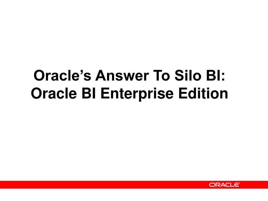 Oracle's Answer To Silo BI:  Oracle BI Enterprise Edition