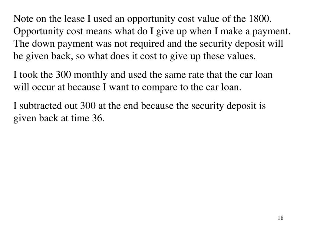 Note on the lease I used an opportunity cost value of the 1800.  Opportunity cost means what do I give up when I make a payment.  The down payment was not required and the security deposit will be given back, so what does it cost to give up these values.