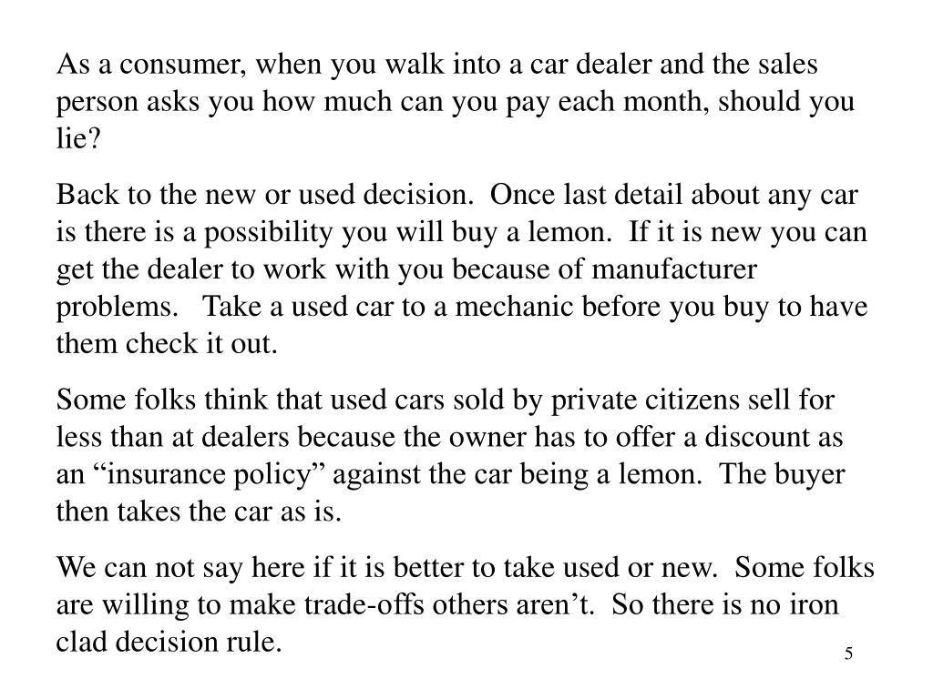 As a consumer, when you walk into a car dealer and the sales person asks you how much can you pay each month, should you lie?