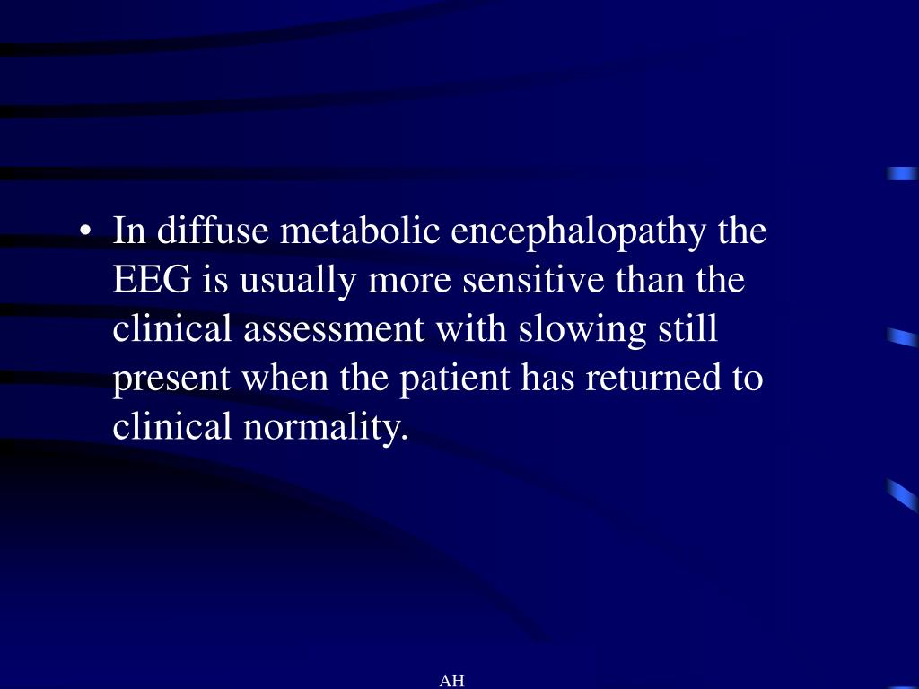 In diffuse metabolic encephalopathy the EEG is usually more sensitive than the clinical assessment with slowing still present when the patient has returned to clinical normality.