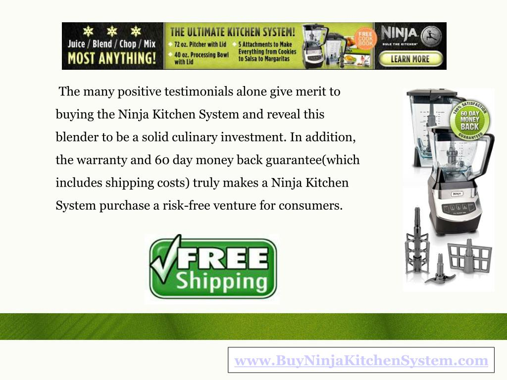 The many positive testimonials alone give merit to buying the Ninja Kitchen System and reveal this blender to be a solid culinary investment. In addition, the warranty and 60 day money back guarantee(which includes shipping costs) truly makes a Ninja Kitchen System purchase a risk-free venture for consumers.