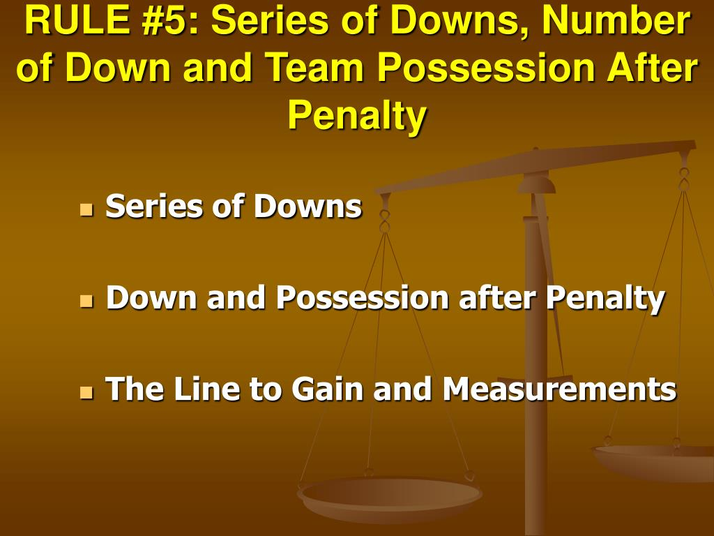 RULE #5: Series of Downs, Number of Down and Team Possession After Penalty
