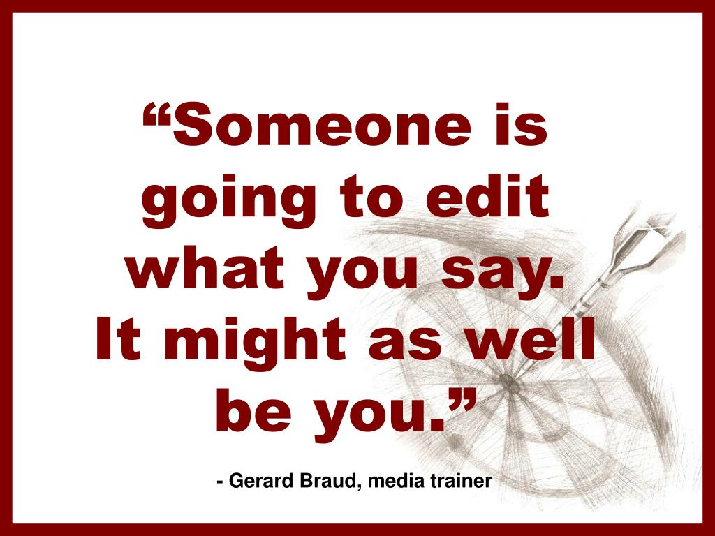 """Someone is going to edit what you say.  It might as well be you."""