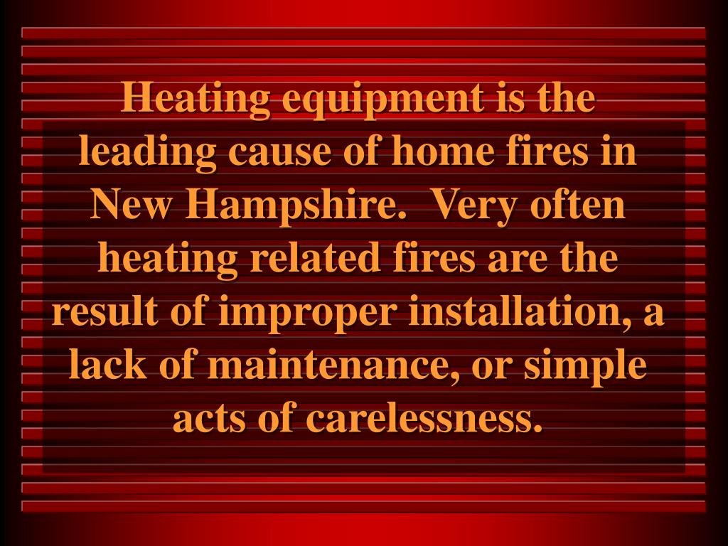 Heating equipment is the leading cause of home fires in New Hampshire.  Very often heating related fires are the result of improper installation, a lack of maintenance, or simple acts of carelessness.