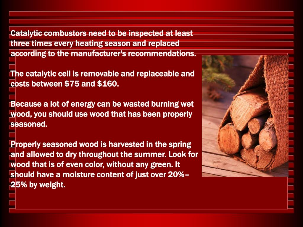 Catalytic combustors need to be inspected at least three times every heating season and replaced according to the manufacturer's recommendations.