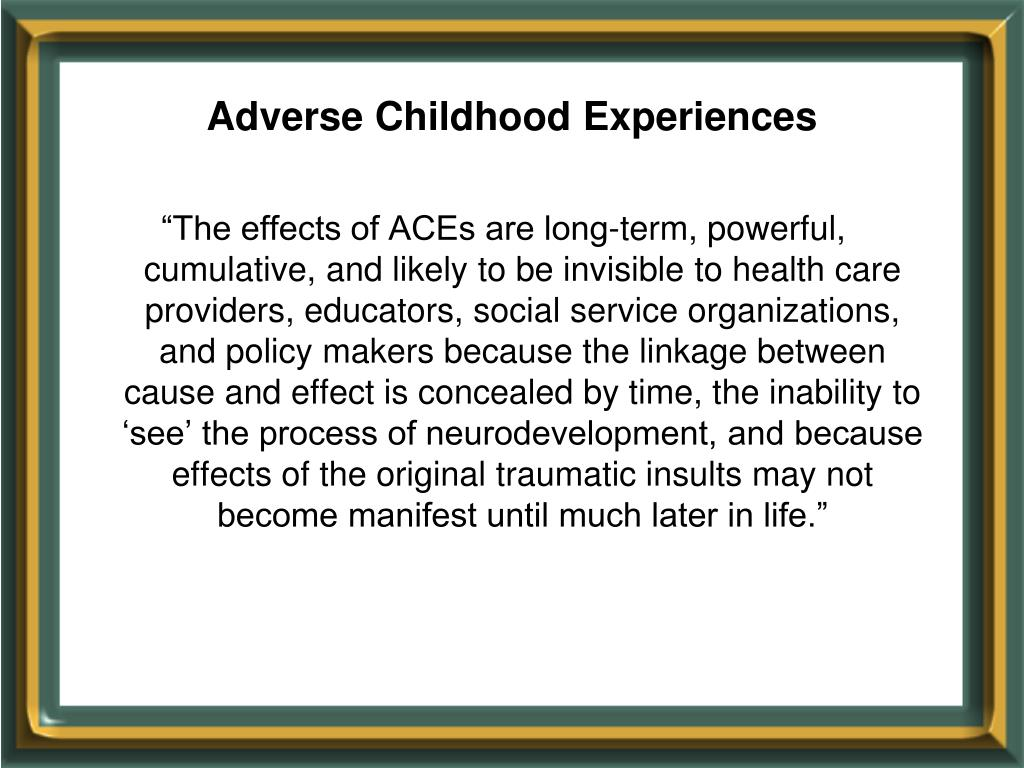 """""""The effects of ACEs are long-term, powerful, cumulative, and likely to be invisible to health care providers, educators, social service organizations, and policy makers because the linkage between cause and effect is concealed by time, the inability to 'see' the process of neurodevelopment, and because effects of the original traumatic insults may not become manifest until much later in life."""""""