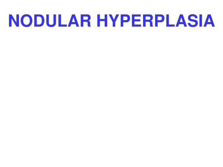 NODULAR HYPERPLASIA