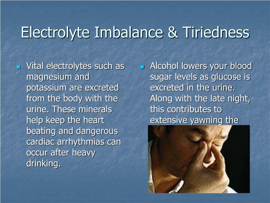 Vital electrolytes such as magnesium and potassium are excreted from the body with the urine. These minerals help keep the heart beating and dangerous cardiac arrhythmias can occur after heavy drinking.