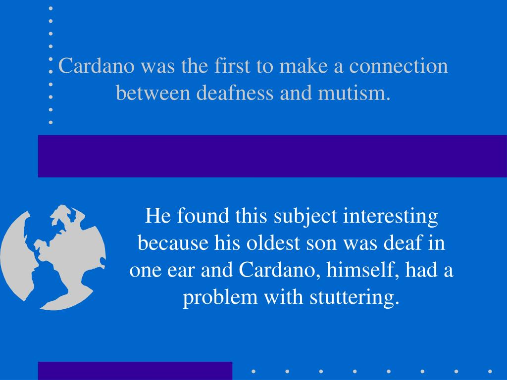 Cardano was the first to make a connection between deafness and mutism.