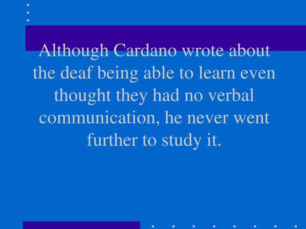 Although Cardano wrote about the deaf being able to learn even thought they had no verbal communication, he never went further to study it.