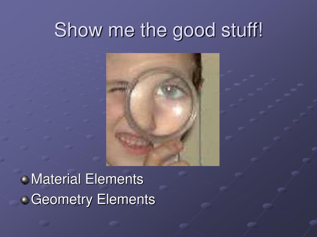 Show me the good stuff!