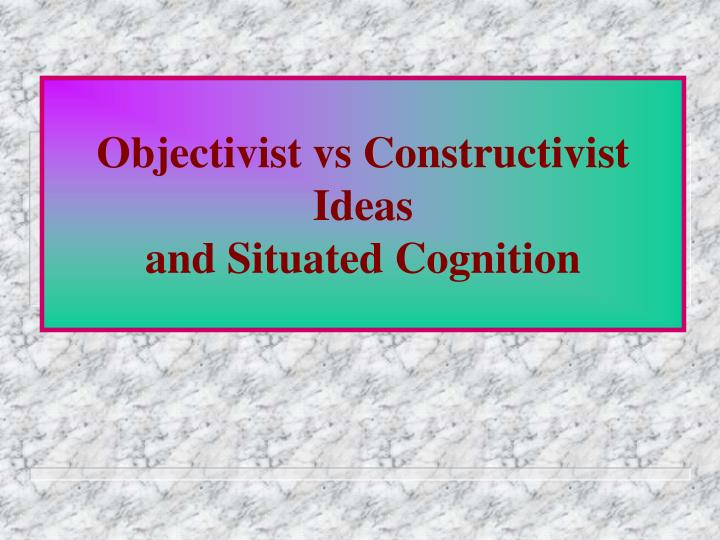 Objectivist vs constructivist ideas and situated cognition l.jpg