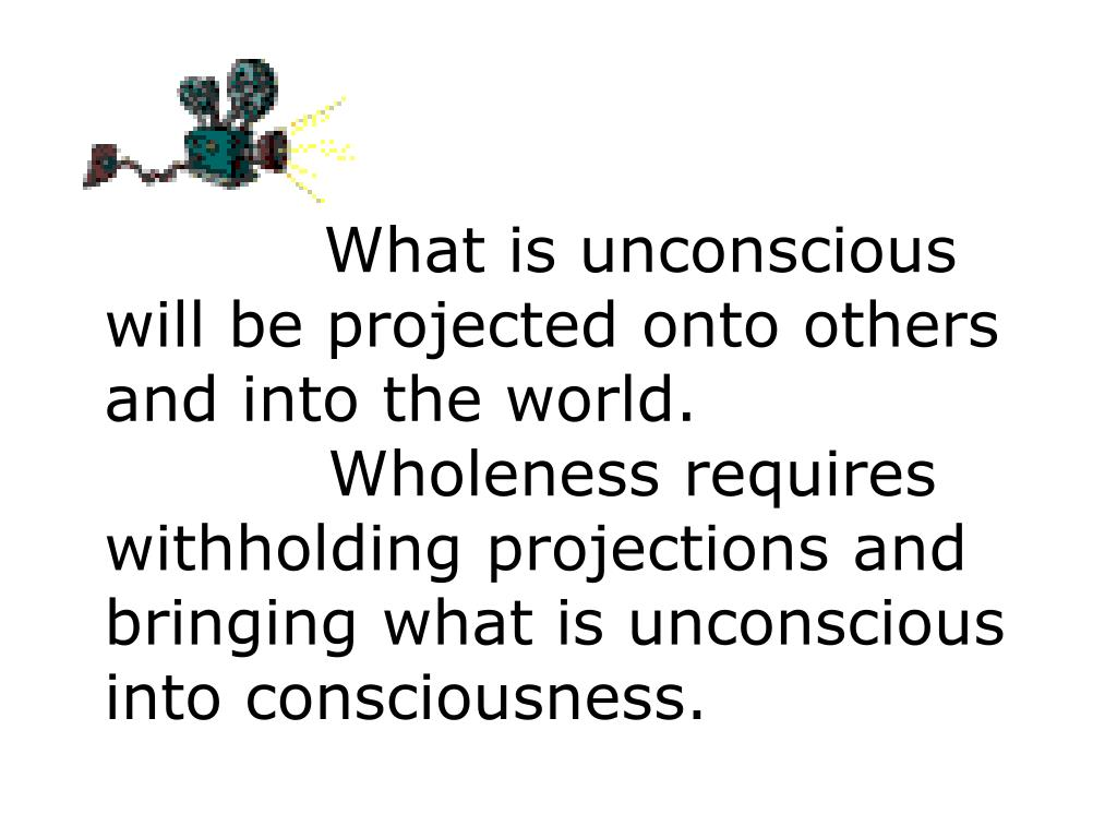What is unconscious will be projected onto others and into the world.   	 	 			Wholeness requires withholding projections and bringing what is unconscious into consciousness.