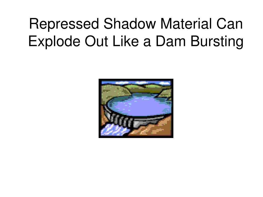 Repressed Shadow Material Can Explode Out Like a Dam Bursting