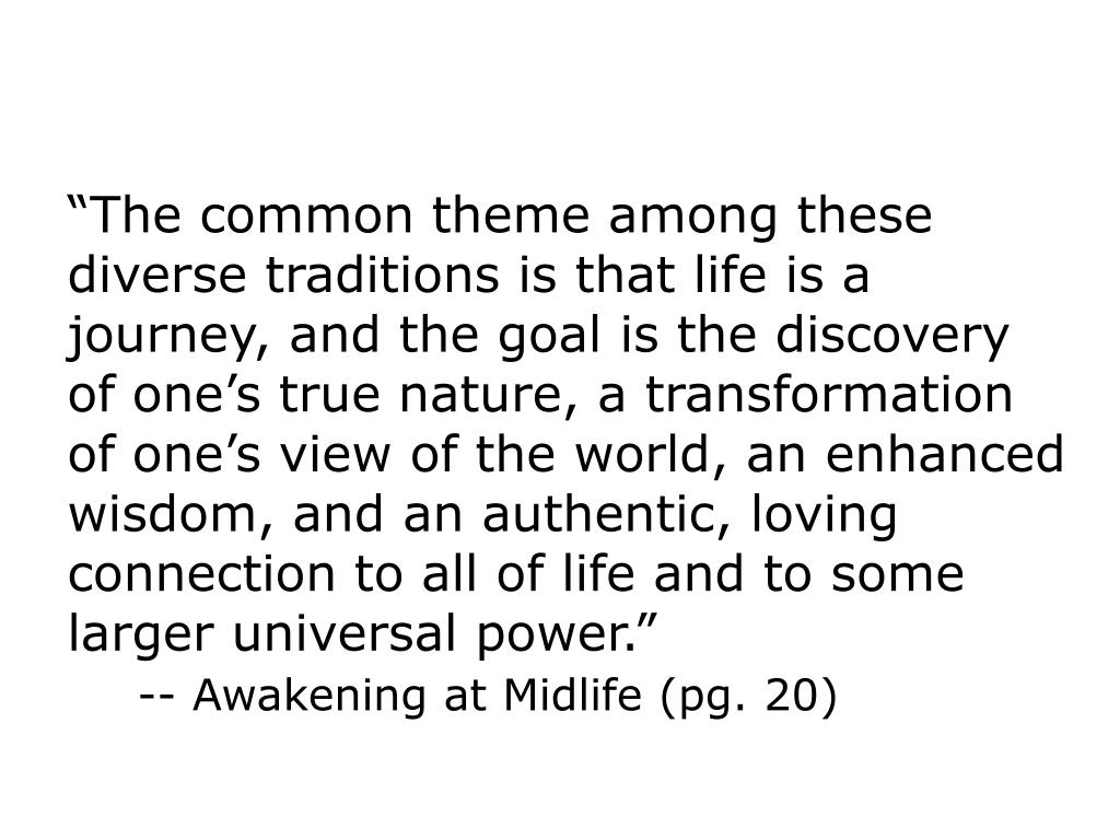 """The common theme among these diverse traditions is that life is a journey, and the goal is the discovery of one's true nature, a transformation of one's view of the world, an enhanced wisdom, and an authentic, loving connection to all of life and to some larger universal power."""
