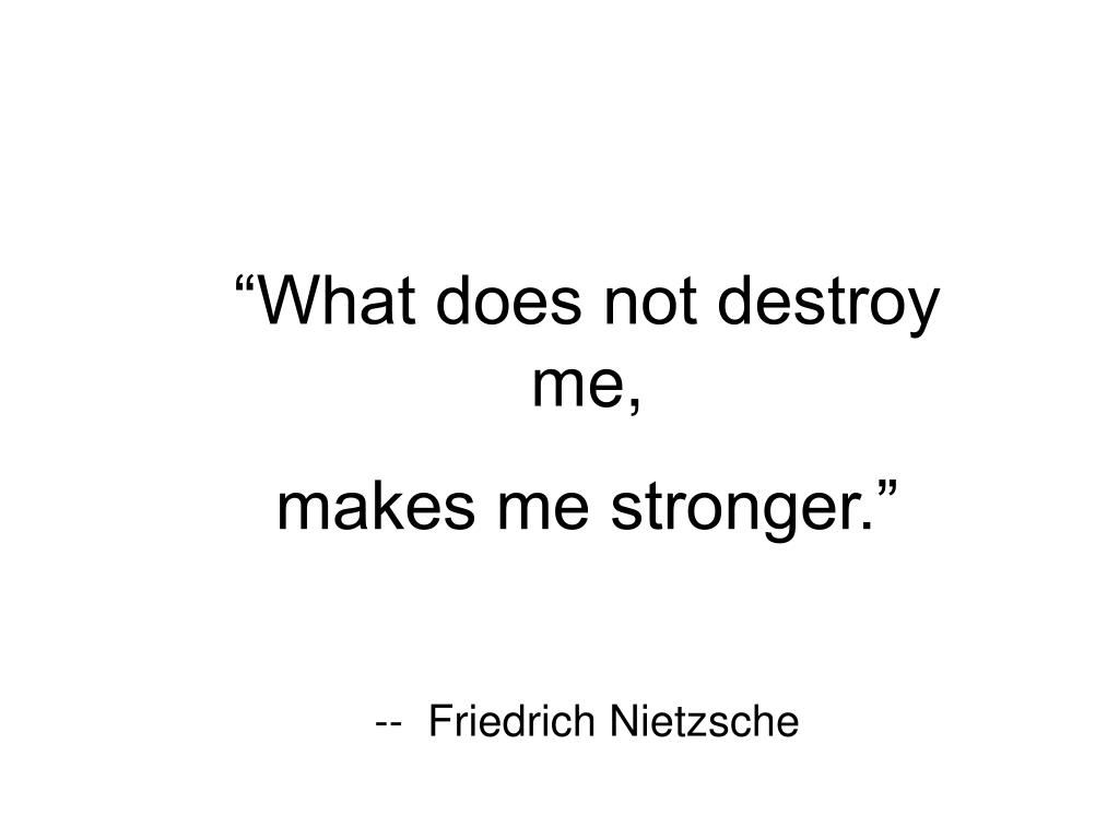 """What does not destroy me,"