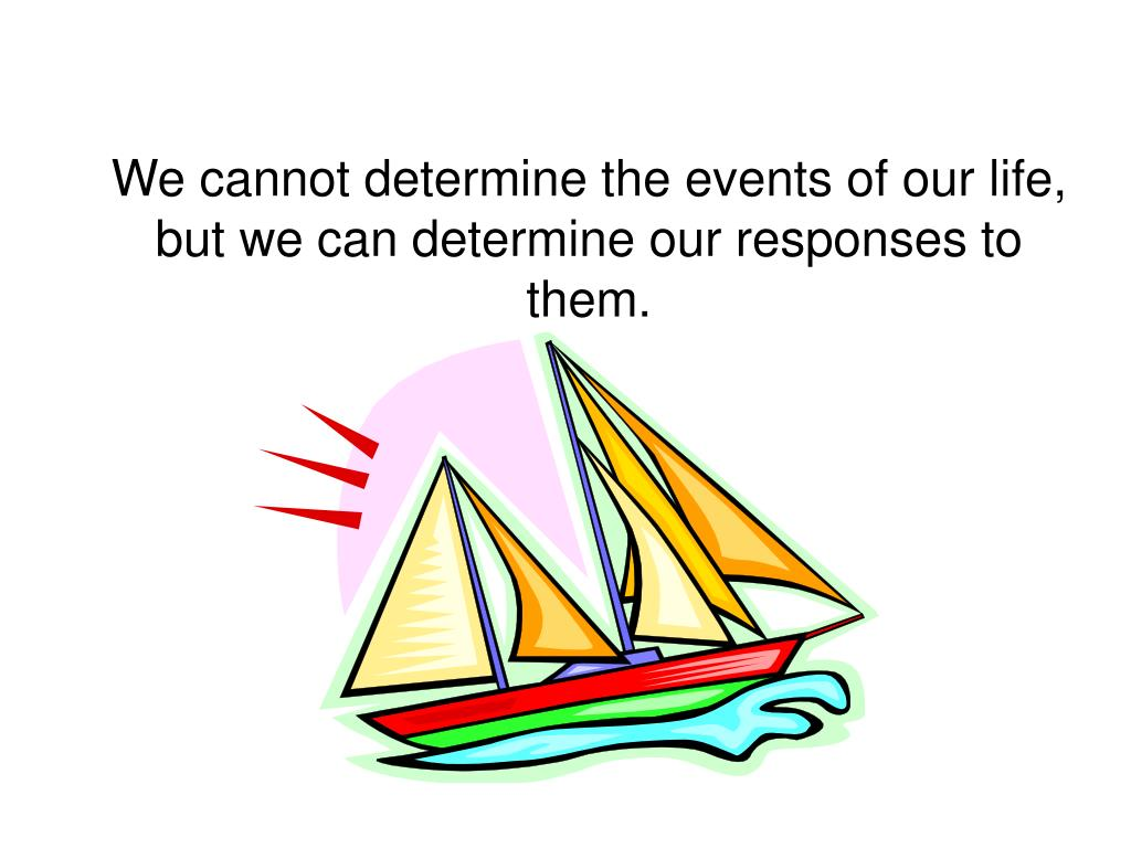 We cannot determine the events of our life, but we can determine our responses to them.