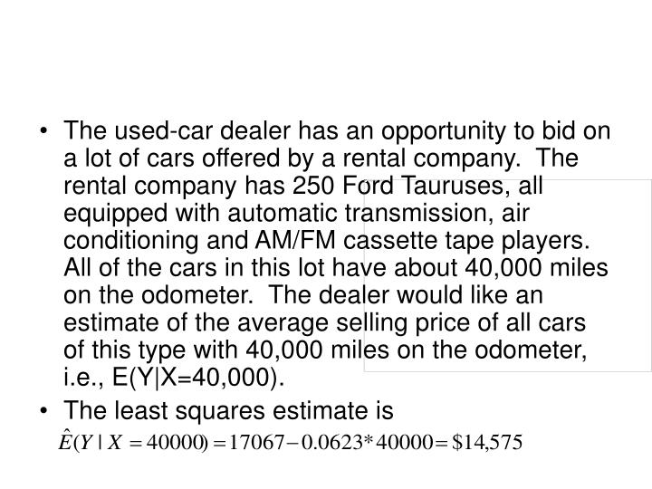 The used-car dealer has an opportunity to bid on a lot of cars offered by a rental company.  The rental company has 250 Ford Tauruses, all equipped with automatic transmission, air conditioning and AM/FM cassette tape players.  All of the cars in this lot have about 40,000 miles on the odometer.  The dealer would like an estimate of the average selling price of all cars of this type with 40,000 miles on the odometer, i.e., E(Y|X=40,000).