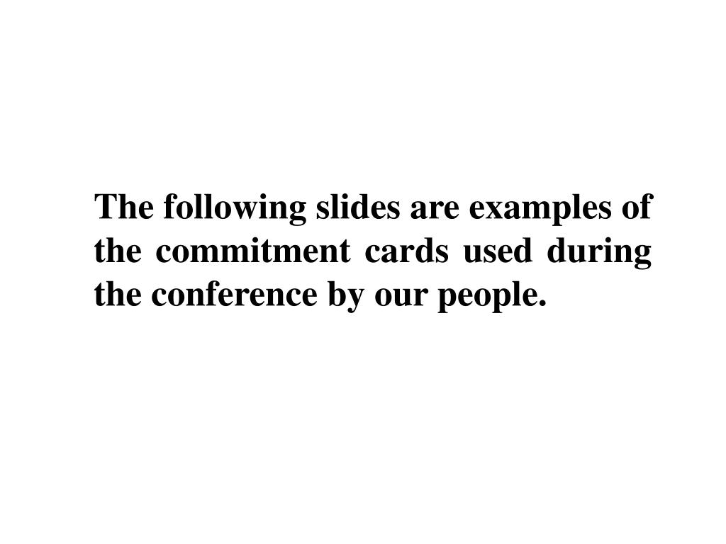 The following slides are examples of the commitment cards used during the conference by our people.