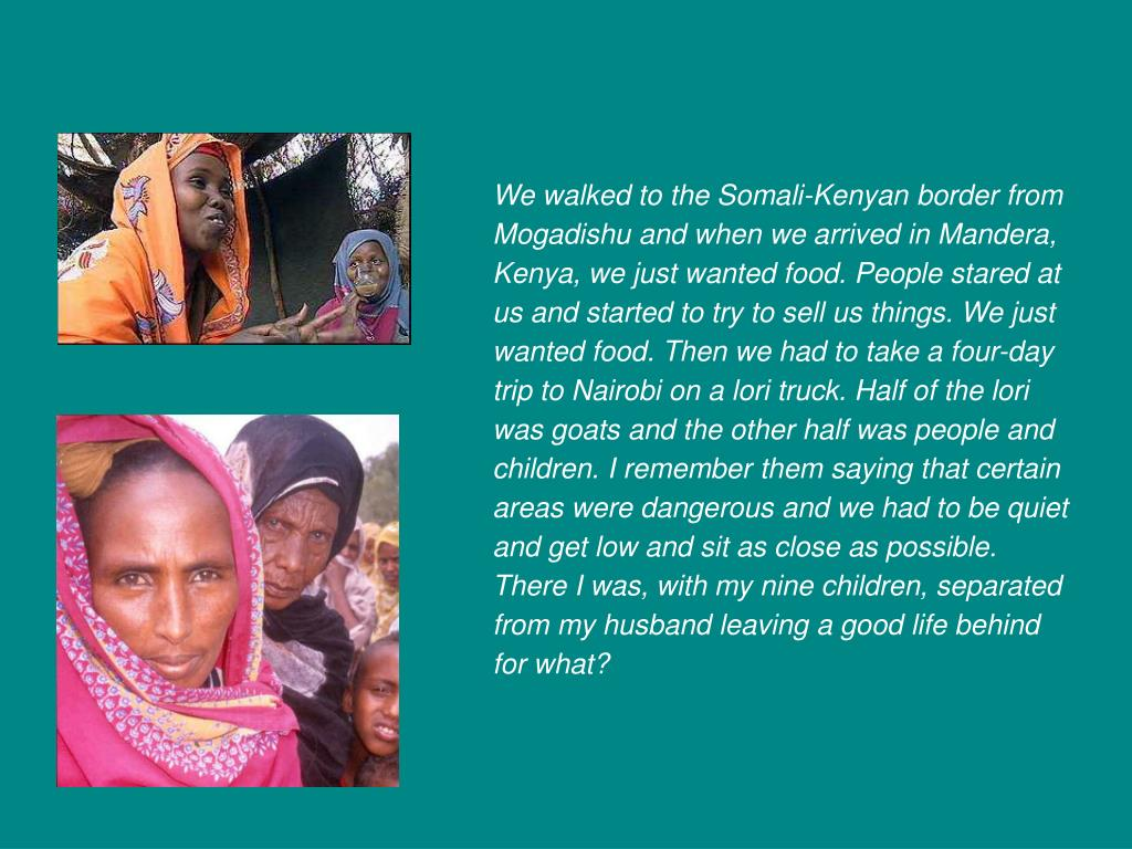We walked to the Somali-Kenyan border from Mogadishu and when we arrived in Mandera, Kenya, we just wanted food. People stared at us and started to try to sell us things. We just wanted food. Then we had to take a four-day trip to Nairobi on a lori truck. Half of the lori was goats and the other half was people and children. I remember them saying that certain areas were dangerous and we had to be quiet and get low and sit as close as possible.  There I was, with my nine children, separated from my husband leaving a good life behind for what?