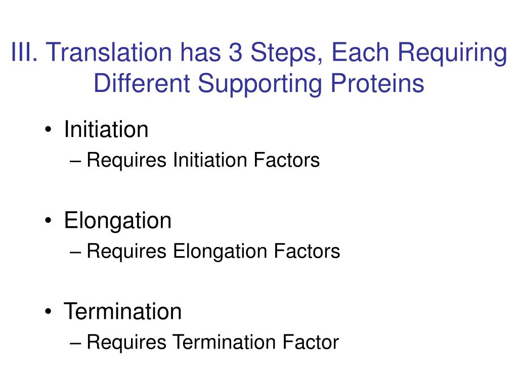 III. Translation has 3 Steps, Each Requiring Different Supporting Proteins