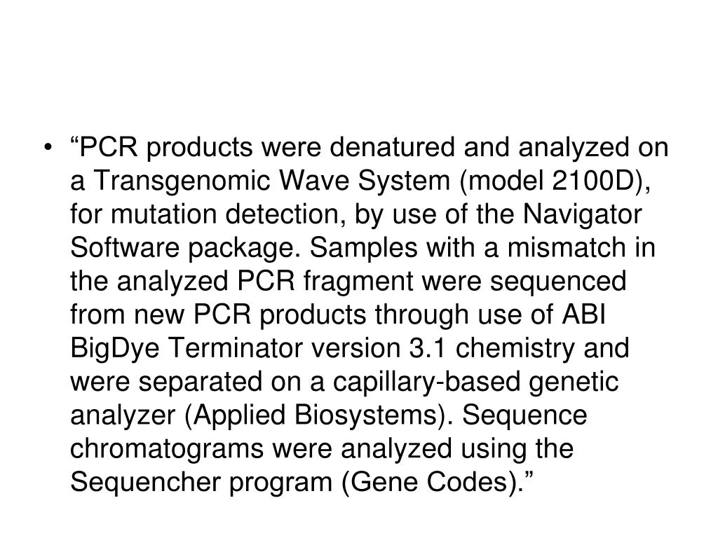 """PCR products were denatured and analyzed on a Transgenomic Wave System (model 2100D), for mutation detection, by use of the Navigator Software package. Samples with a mismatch in the analyzed PCR fragment were sequenced from new PCR products through use of ABI BigDye Terminator version 3.1 chemistry and were separated on a capillary-based genetic analyzer (Applied Biosystems). Sequence chromatograms were analyzed using the Sequencher program (Gene Codes)."""