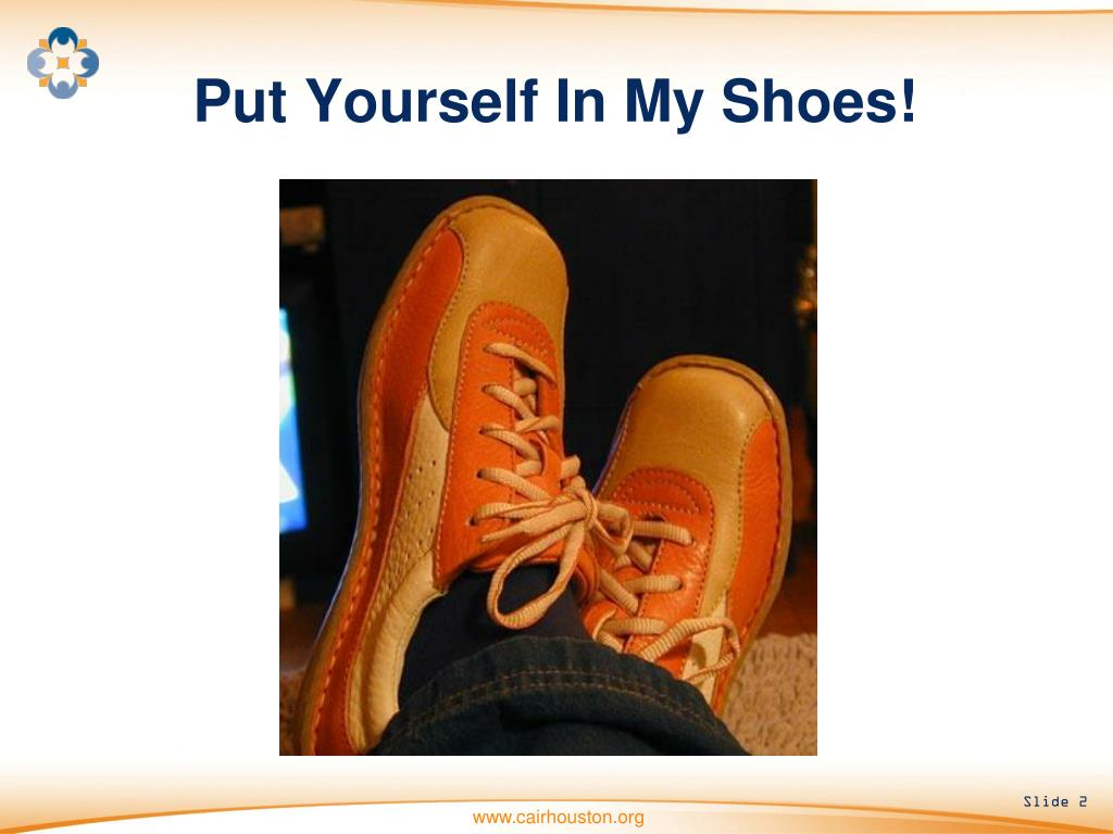 Put Yourself In My Shoes!