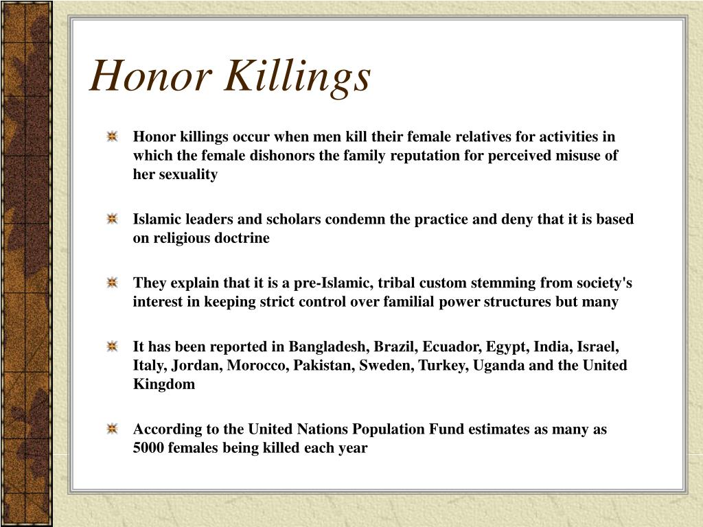 Honor killings occur when men kill their female relatives for activities in which the female dishonors the family reputation for perceived misuse of her sexuality