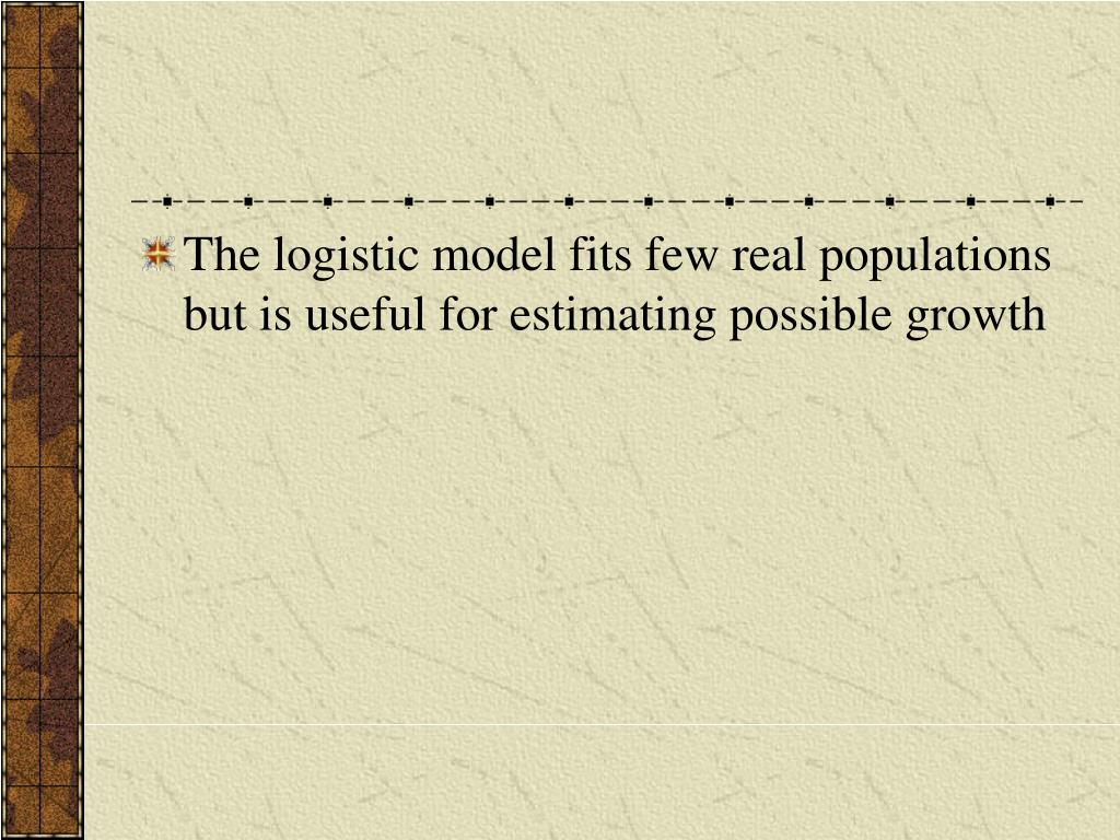 The logistic model fits few real populations but is useful for estimating possible growth