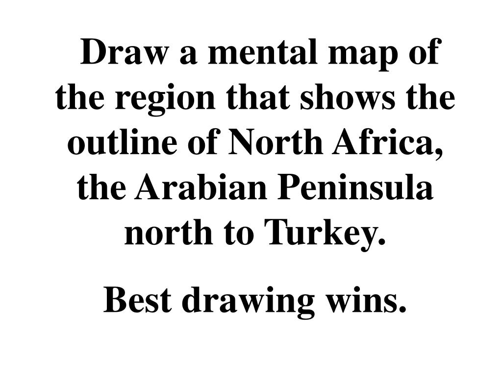 Draw a mental map of the region that shows the outline of North Africa, the Arabian Peninsula north to Turkey.