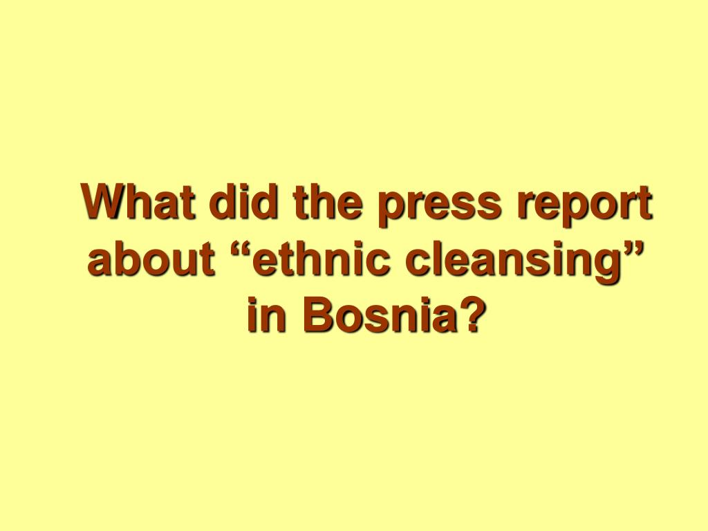 """What did the press report about """"ethnic cleansing"""" in Bosnia?"""