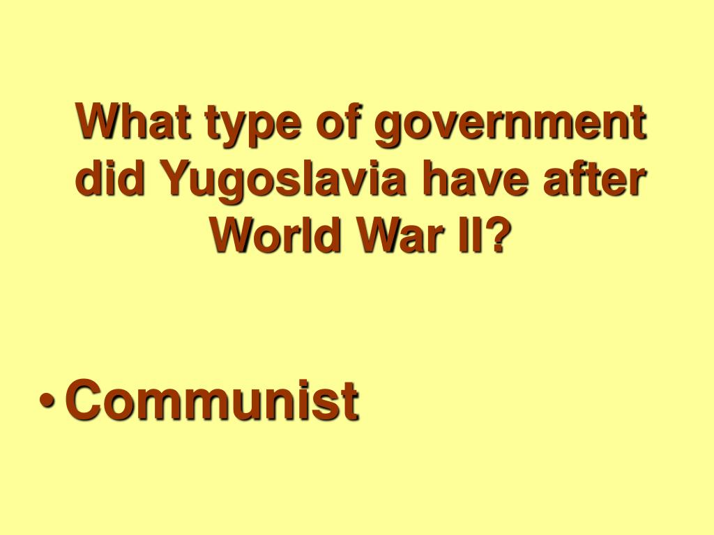 What type of government did Yugoslavia have after World War II?