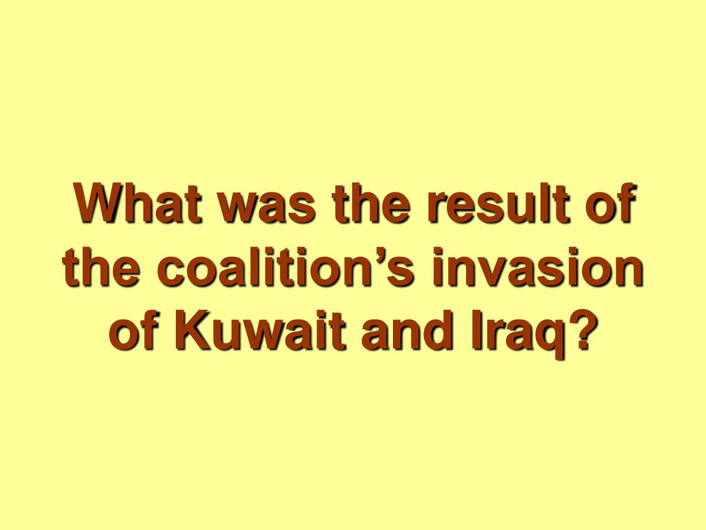What was the result of the coalition's invasion of Kuwait and Iraq?