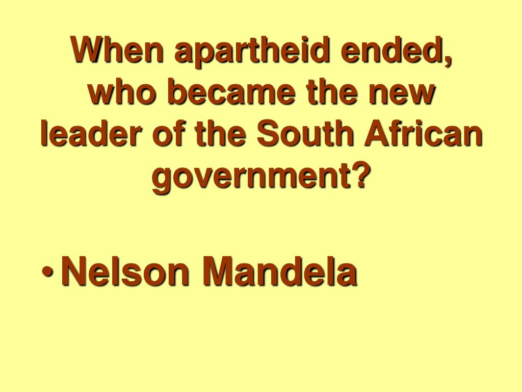 When apartheid ended, who became the new leader of the South African government?