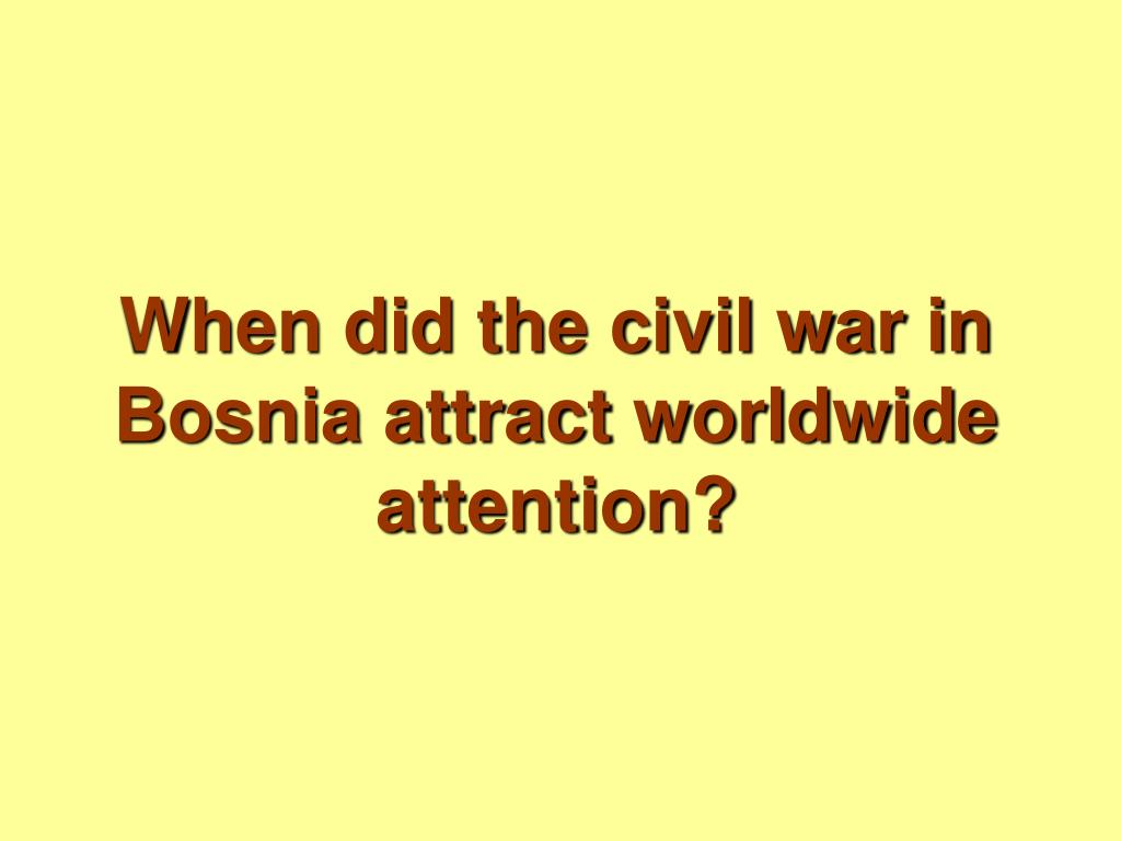 When did the civil war in Bosnia attract worldwide attention?