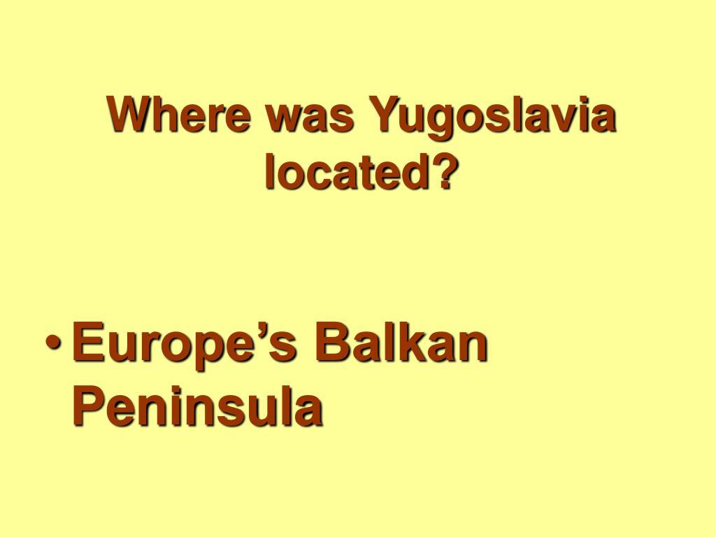 Where was Yugoslavia located?