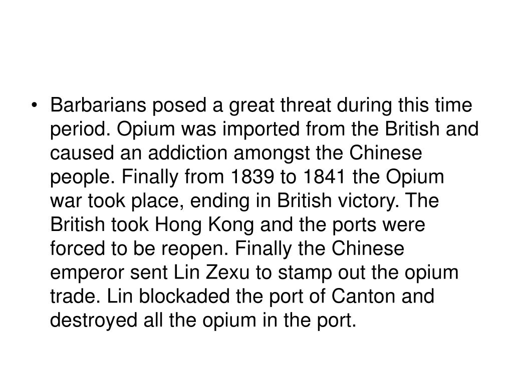 Barbarians posed a great threat during this time period. Opium was imported from the British and caused an addiction amongst the Chinese people. Finally from 1839 to 1841 the Opium war took place, ending in British victory. The British took Hong Kong and the ports were forced to be reopen. Finally the Chinese emperor sent Lin Zexu to stamp out the opium trade. Lin blockaded the port of Canton and destroyed all the opium in the port.