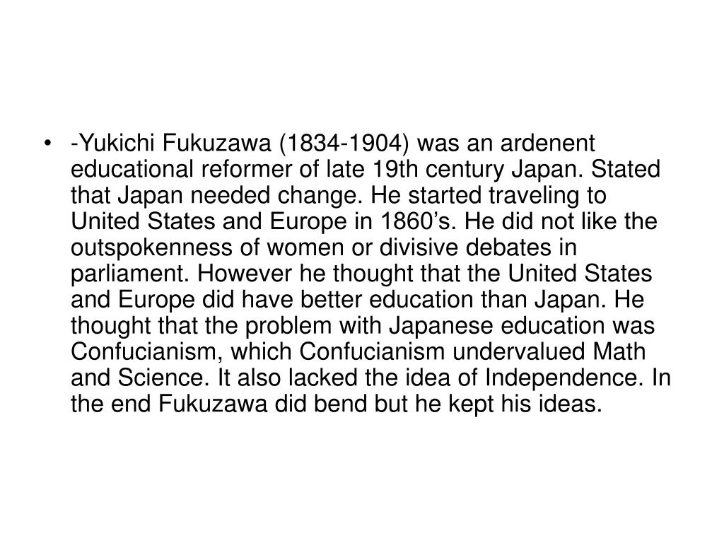 -Yukichi Fukuzawa (1834-1904) was an ardenent educational reformer of late 19th century Japan. Stated that Japan needed change. He started traveling to United States and Europe in 1860's. He did not like the outspokenness of women or divisive debates in parliament. However he thought that the United States and Europe did have better education than Japan. He thought that the problem with Japanese education was Confucianism, which Confucianism undervalued Math and Science. It also lacked the idea of Independence. In the end Fukuzawa did bend but he kept his ideas.
