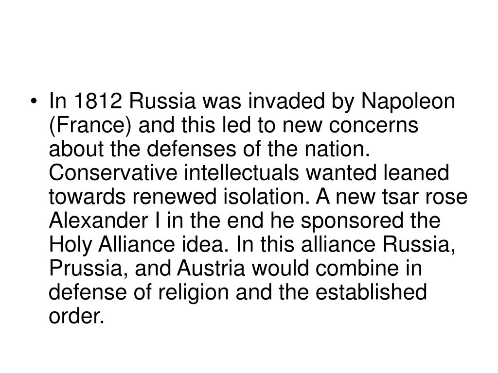 In 1812 Russia was invaded by Napoleon (France) and this led to new concerns about the defenses of the nation. Conservative intellectuals wanted leaned towards renewed isolation. A new tsar rose Alexander I in the end he sponsored the Holy Alliance idea. In this alliance Russia, Prussia, and Austria would combine in defense of religion and the established order.